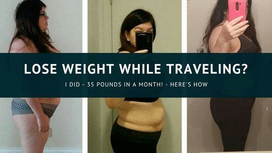 Lose Weight While Traveling? I Lost 35 Pounds in a Month!